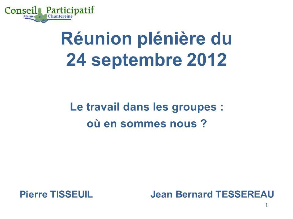 1 Réunion plénière du 24 septembre 2012 Le travail dans les groupes : où en sommes nous ? Pierre TISSEUIL Jean Bernard TESSEREAU
