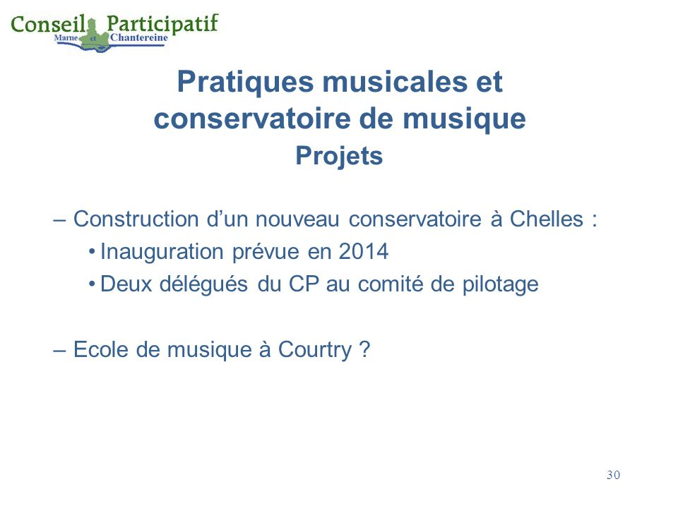 30 Pratiques musicales et conservatoire de musique Projets –Construction dun nouveau conservatoire à Chelles : Inauguration prévue en 2014 Deux délégués du CP au comité de pilotage –Ecole de musique à Courtry ?