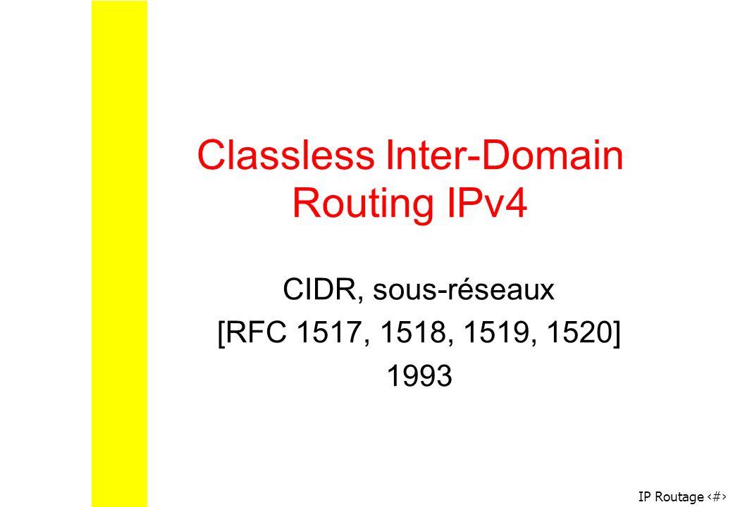IP Routage 16 Classless Inter-Domain Routing IPv4 CIDR, sous-réseaux [RFC 1517, 1518, 1519, 1520] 1993