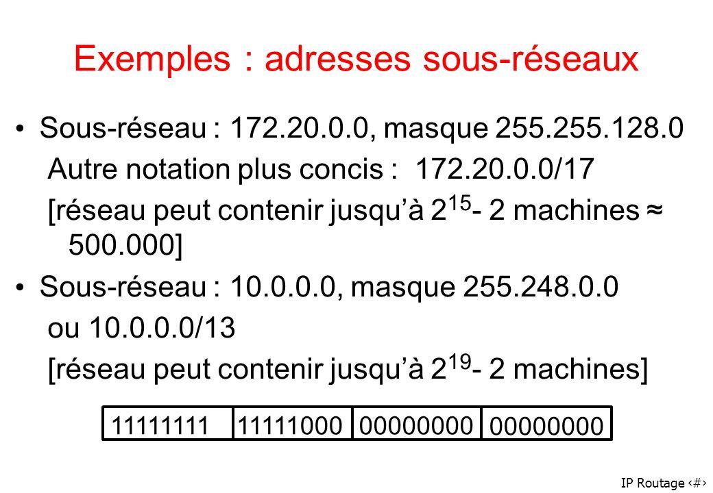 IP Routage 22 Exemples : adresses sous-réseaux Sous-réseau : 172.20.0.0, masque 255.255.128.0 Autre notation plus concis : 172.20.0.0/17 [réseau peut