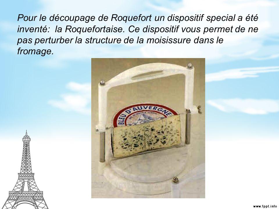 Pour le découpage de Roquefort un dispositif special a été inventé: la Roquefortaise. Ce dispositif vous permet de ne pas perturber la structure de la