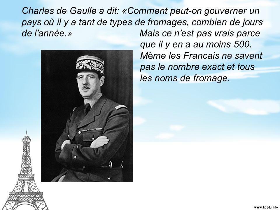 Charles de Gaulle a dit: «Comment peut-on gouverner un pays où il y a tant de types de fromages, combien de jours de lannée.» Mais ce nest pas vrais p