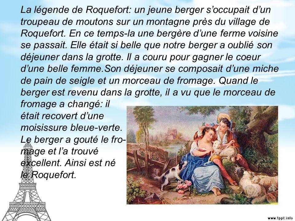 La légende de Roquefort: un jeune berger soccupait dun troupeau de moutons sur un montagne près du village de Roquefort. En ce temps-la une bergère du