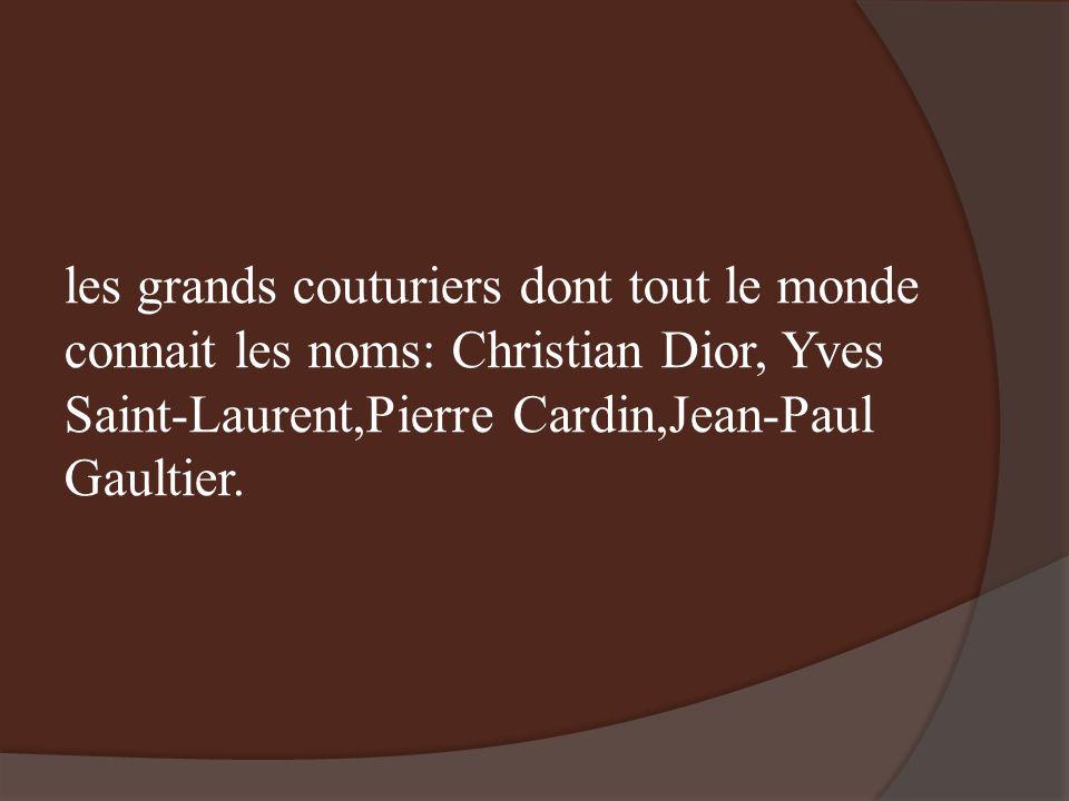 les grands couturiers dont tout le monde connait les noms: Christian Dior, Yves Saint-Laurent,Pierre Cardin,Jean-Paul Gaultier.