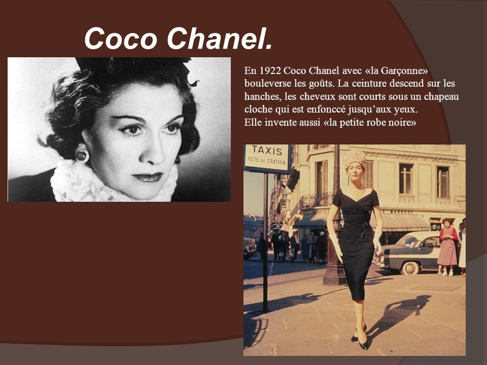 Coco Chanel. En 1922 Coco Chanel avec «la Garçonne» bouleverse les goûts. La ceinture descend sur les hanches, les cheveux sont courts sous un chapeau