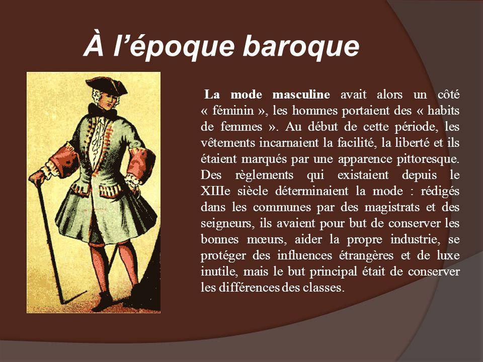 À lépoque baroque La mode masculine avait alors un côté « féminin », les hommes portaient des « habits de femmes ». Au début de cette période, les vêt