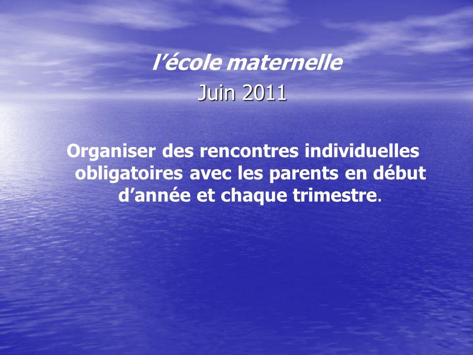 lécole maternelle Juin 2011 Organiser des rencontres individuelles obligatoires avec les parents en début dannée et chaque trimestre.