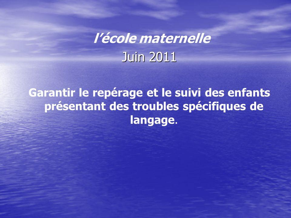 lécole maternelle Juin 2011 Garantir le repérage et le suivi des enfants présentant des troubles spécifiques de langage.