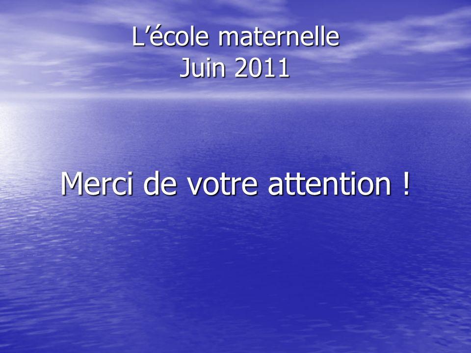 Lécole maternelle Juin 2011 Merci de votre attention !