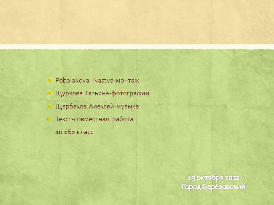 Pobojakova Nastya-монтаж Щуркова Татьяна-фотографии Щербаков Алексей-музыка Текст-совместная работа.