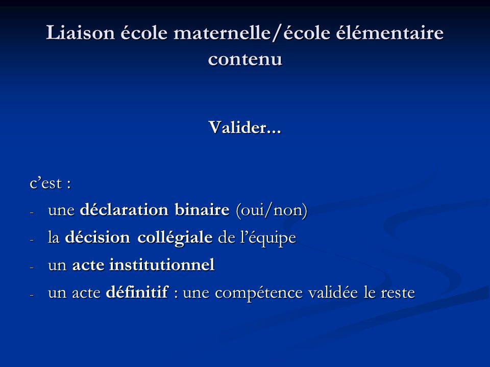 Liaison école maternelle/école élémentaire contenu Valider... cest : - une déclaration binaire (oui/non) - la décision collégiale de léquipe - un acte