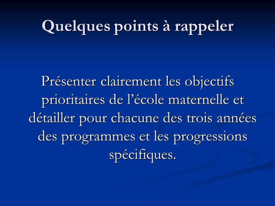 Quelques points à rappeler Présenter clairement les objectifs prioritaires de lécole maternelle et détailler pour chacune des trois années des program