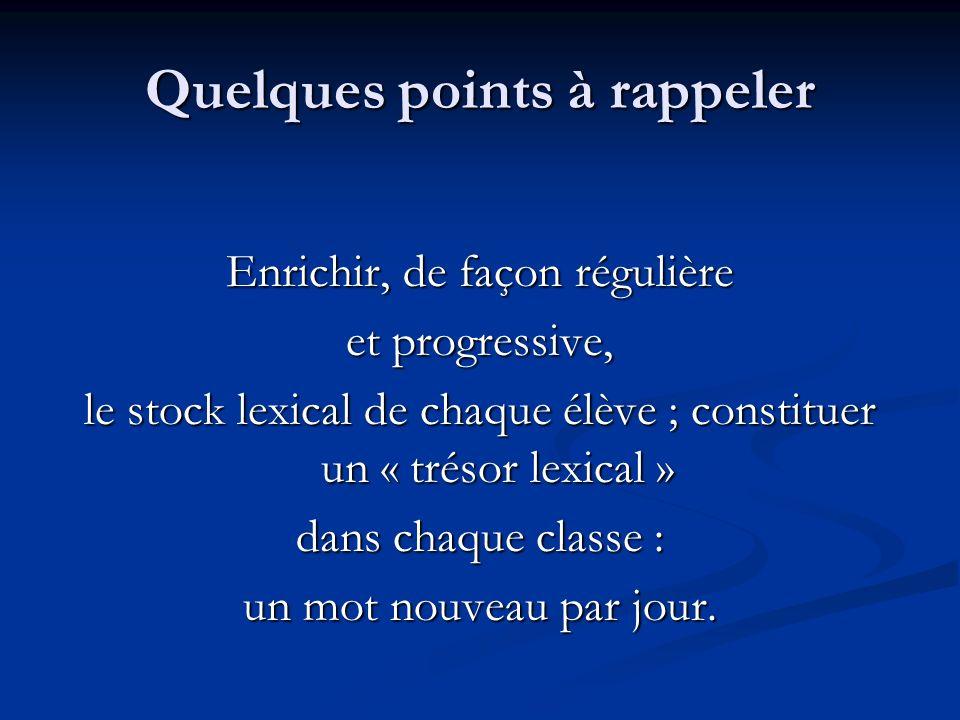Quelques points à rappeler Enrichir, de façon régulière et progressive, le stock lexical de chaque élève ; constituer un « trésor lexical » dans chaqu