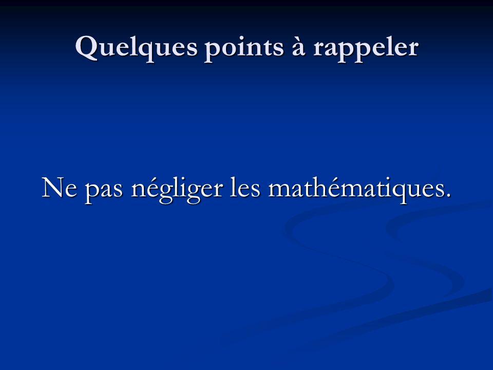 Quelques points à rappeler Ne pas négliger les mathématiques.