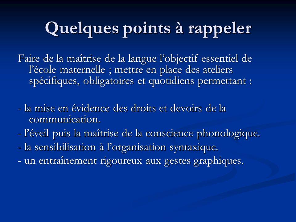 Quelques points à rappeler Faire de la maîtrise de la langue lobjectif essentiel de lécole maternelle ; mettre en place des ateliers spécifiques, obli