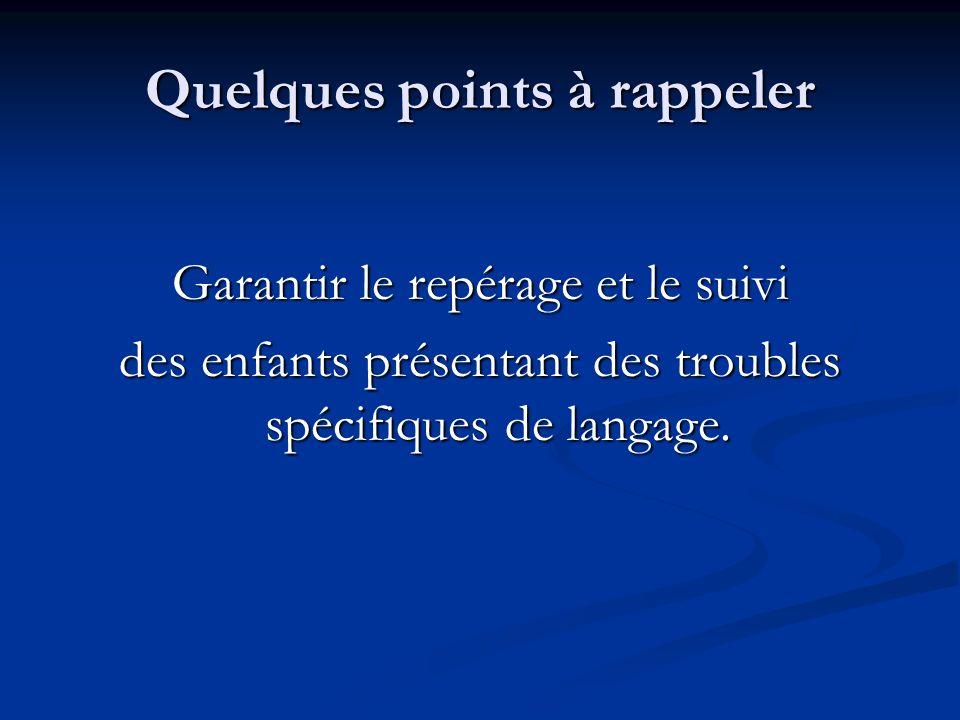 Quelques points à rappeler Garantir le repérage et le suivi des enfants présentant des troubles spécifiques de langage.