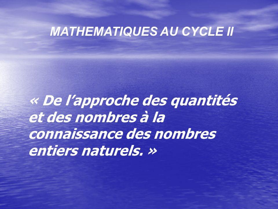 MATHEMATIQUES AU CYCLE II « De lapproche des quantités et des nombres à la connaissance des nombres entiers naturels.