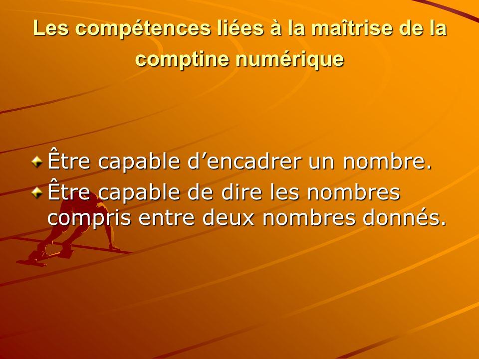 Les compétences liées à la maîtrise de la comptine numérique Être capable dencadrer un nombre. Être capable de dire les nombres compris entre deux nom
