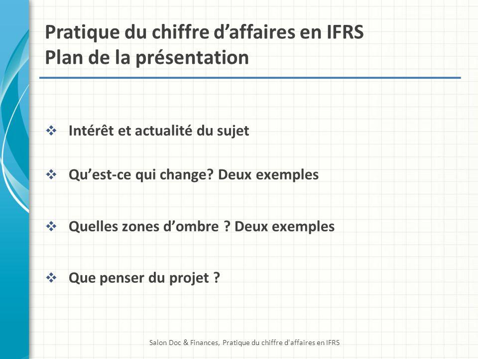 Pratique du chiffre daffaires en IFRS Plan de la présentation Intérêt et actualité du sujet Quest-ce qui change? Deux exemples Quelles zones dombre ?