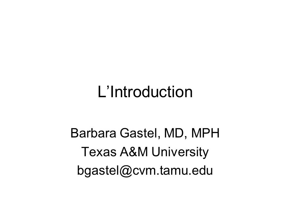 LIntroduction Barbara Gastel, MD, MPH Texas A&M University bgastel@cvm.tamu.edu