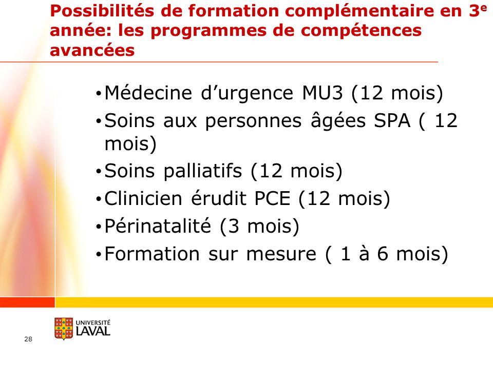 28 Possibilités de formation complémentaire en 3 e année: les programmes de compétences avancées Médecine durgence MU3 (12 mois) Soins aux personnes âgées SPA ( 12 mois) Soins palliatifs (12 mois) Clinicien érudit PCE (12 mois) Périnatalité (3 mois) Formation sur mesure ( 1 à 6 mois)