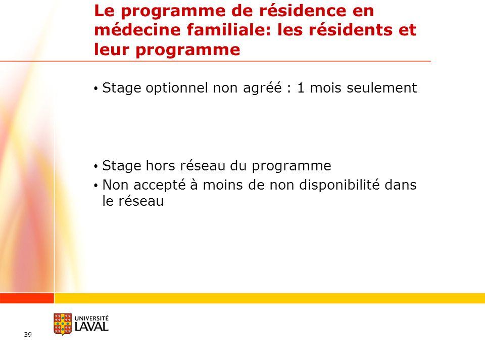 Le programme de résidence en médecine familiale: les résidents et leur programme Stage optionnel non agréé : 1 mois seulement Stage hors réseau du programme Non accepté à moins de non disponibilité dans le réseau 39