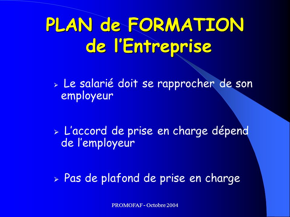 PROMOFAF - Octobre 2004 PLAN de FORMATION de lEntreprise Le salarié doit se rapprocher de son employeur Laccord de prise en charge dépend de lemployeur Pas de plafond de prise en charge