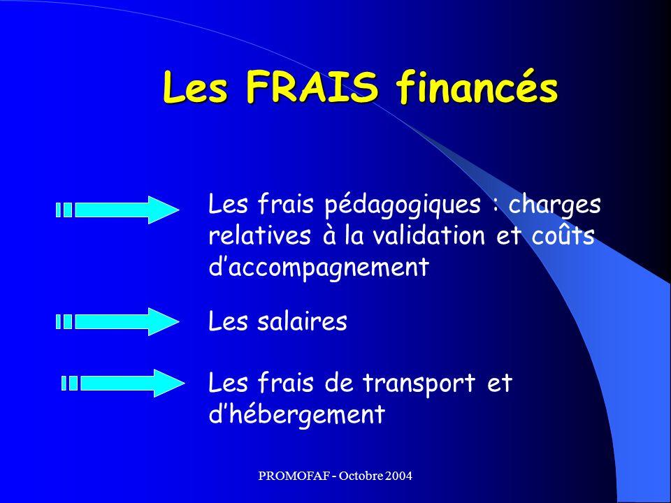 PROMOFAF - Octobre 2004 Les FRAIS financés Les frais pédagogiques : charges relatives à la validation et coûts daccompagnement Les frais de transport et dhébergement Les salaires