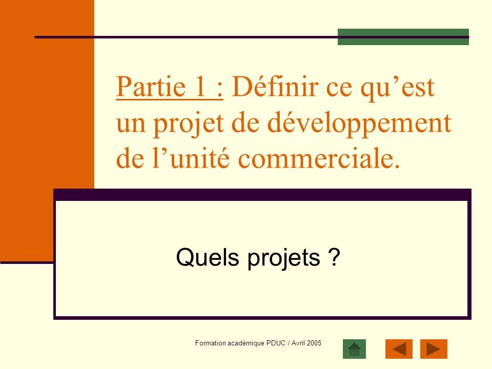 Formation académique PDUC / Avril 2005 Partie 1 : Définir ce quest un projet de développement de lunité commerciale. Quels projets ?