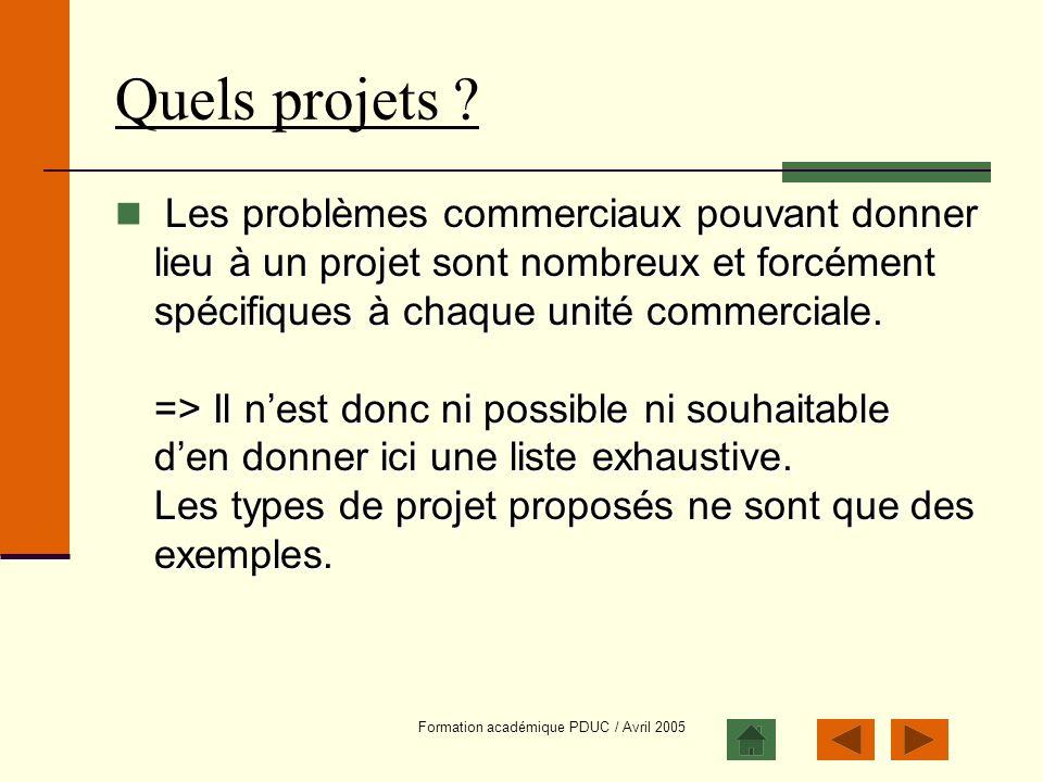 Formation académique PDUC / Avril 2005 Quels projets ? Les problèmes commerciaux pouvant donner lieu à un projet sont nombreux et forcément spécifique