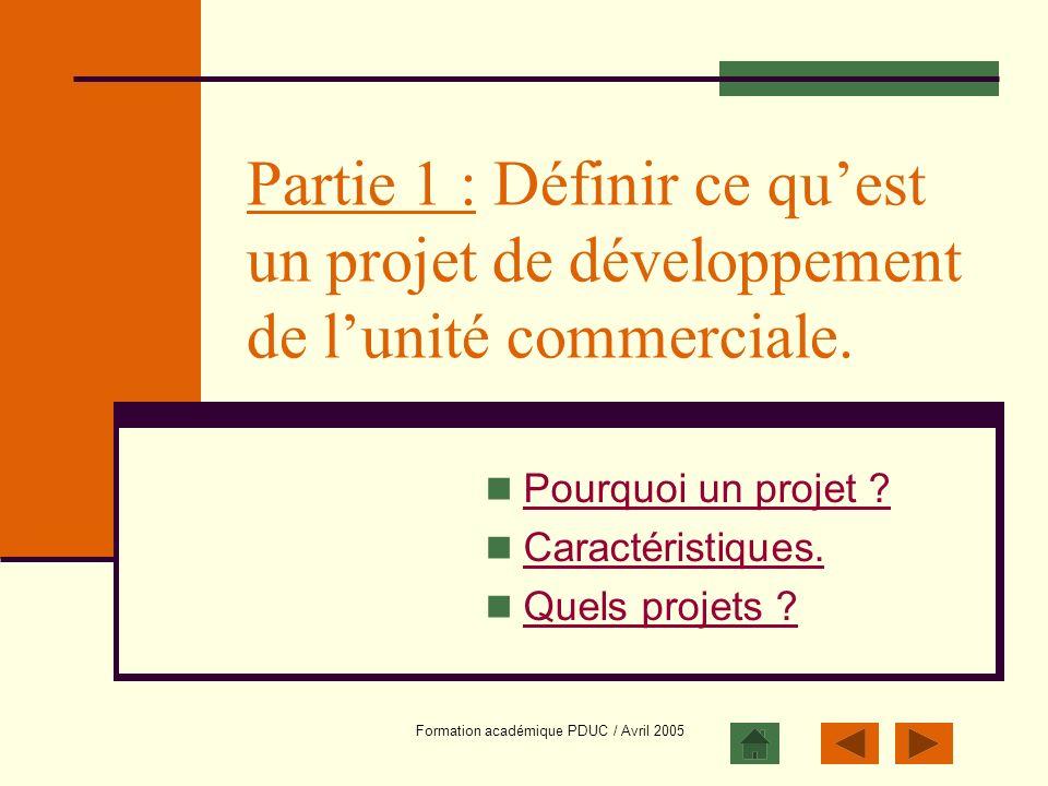 Formation académique PDUC / Avril 2005 Partie 1 : Définir ce quest un projet de développement de lunité commerciale. Pourquoi un projet ? Caractéristi