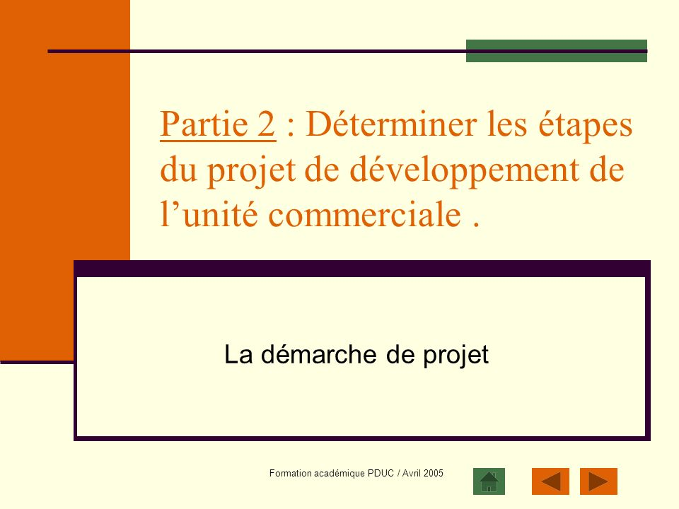Formation académique PDUC / Avril 2005 Partie 2 : Déterminer les étapes du projet de développement de lunité commerciale. La démarche de projet
