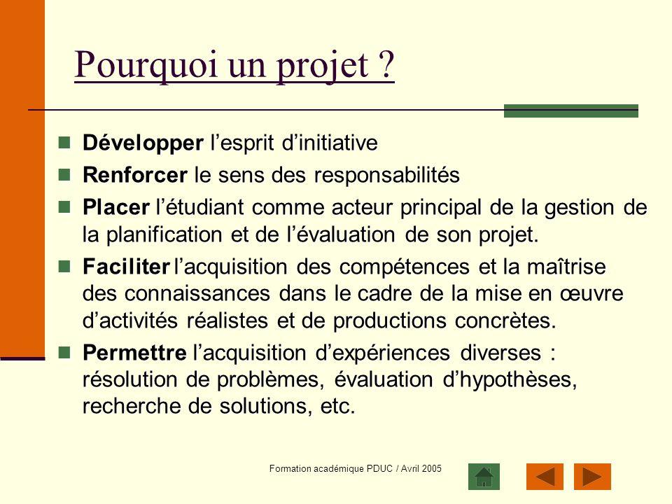 Formation académique PDUC / Avril 2005 Pourquoi un projet ? Développer lesprit dinitiative Développer lesprit dinitiative Renforcer le sens des respon