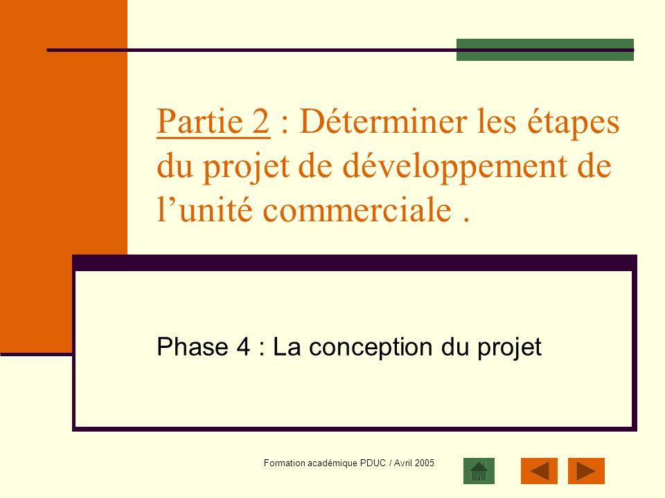 Formation académique PDUC / Avril 2005 Partie 2 : Déterminer les étapes du projet de développement de lunité commerciale. Phase 4 : La conception du p