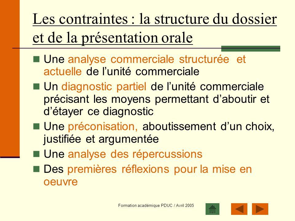 Formation académique PDUC / Avril 2005 Les contraintes : la structure du dossier et de la présentation orale Une analyse commerciale structurée et act