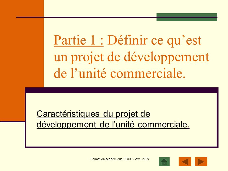 Formation académique PDUC / Avril 2005 Partie 1 : Définir ce quest un projet de développement de lunité commerciale. Caractéristiques du projet de dév