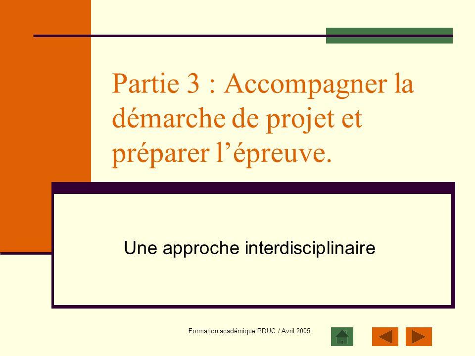 Formation académique PDUC / Avril 2005 Partie 3 : Accompagner la démarche de projet et préparer lépreuve. Une approche interdisciplinaire