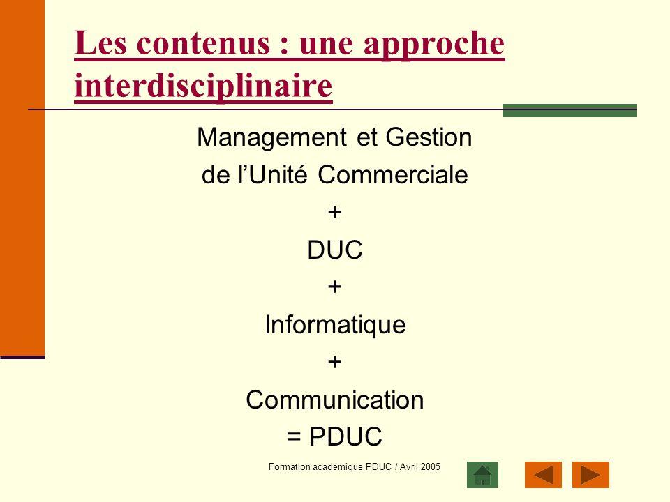 Formation académique PDUC / Avril 2005 Les contenus : une approche interdisciplinaire Management et Gestion de lUnité Commerciale + DUC + Informatique
