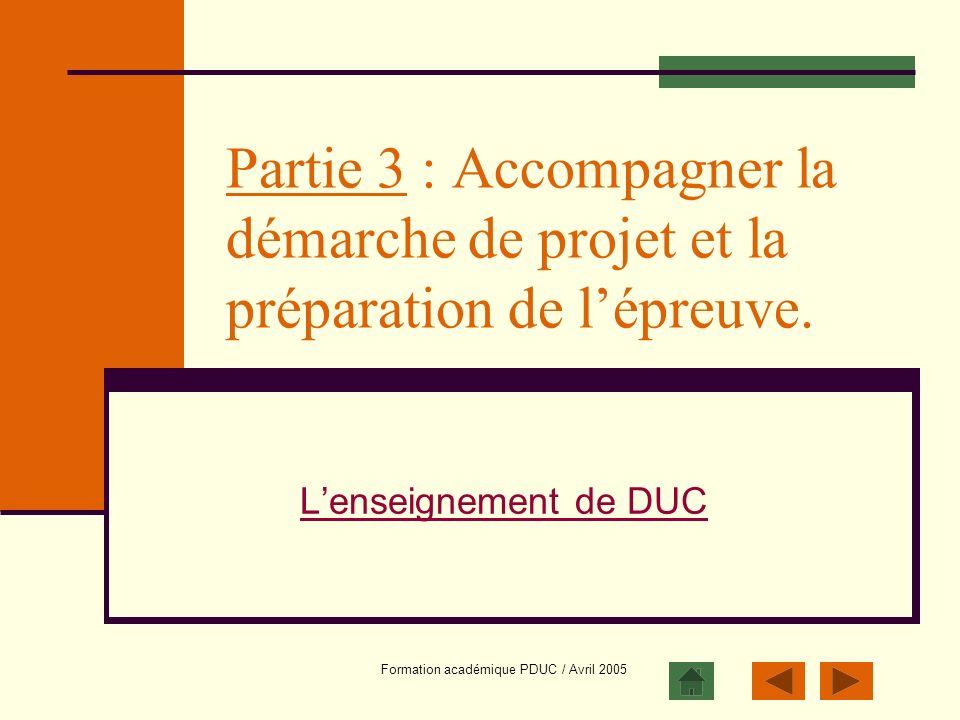 Formation académique PDUC / Avril 2005 Partie 3 : Accompagner la démarche de projet et la préparation de lépreuve. Lenseignement de DUC