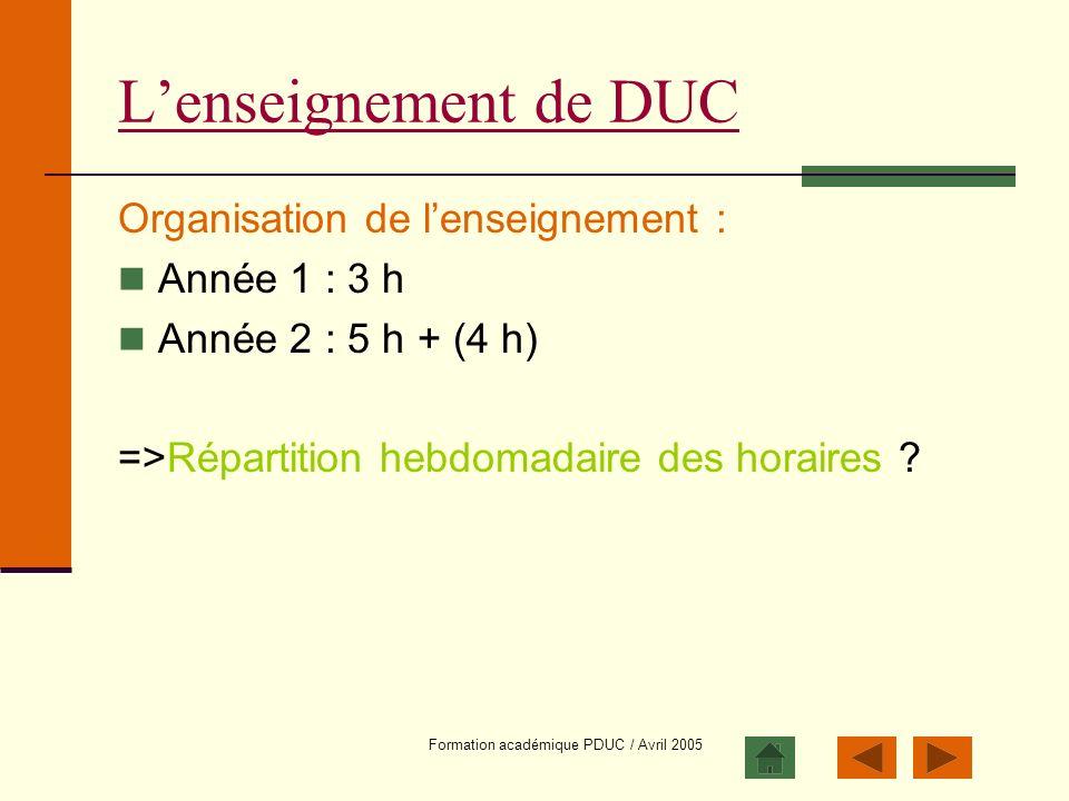 Formation académique PDUC / Avril 2005 Lenseignement de DUC Organisation de lenseignement : Année 1 : 3 h Année 2 : 5 h + (4 h) =>Répartition hebdomad