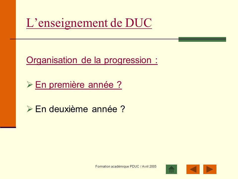 Formation académique PDUC / Avril 2005 Lenseignement de DUC Organisation de la progression : En première année ? En deuxième année ?