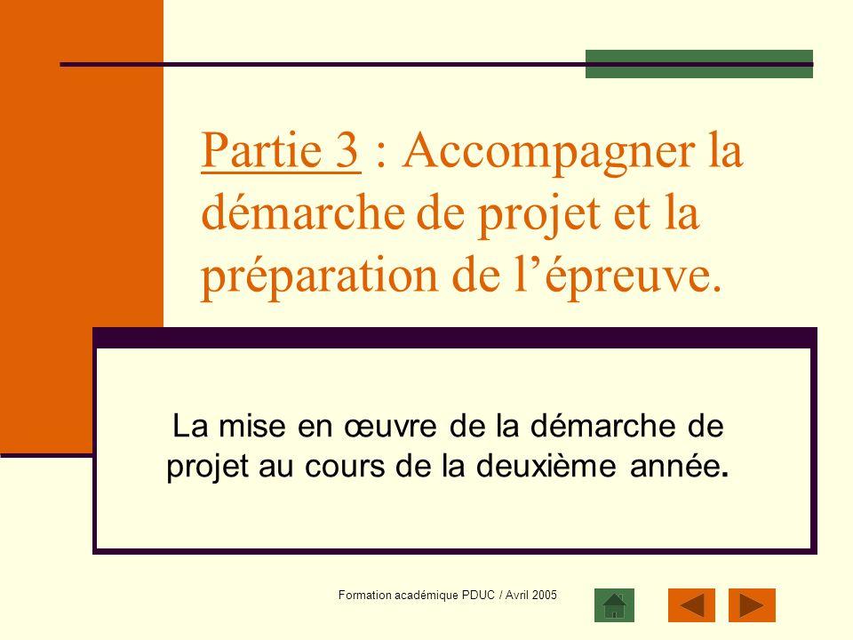 Formation académique PDUC / Avril 2005 Partie 3 : Accompagner la démarche de projet et la préparation de lépreuve. La mise en œuvre de la démarche de