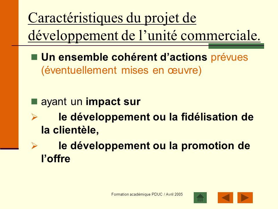 Formation académique PDUC / Avril 2005 Caractéristiques du projet de développement de lunité commerciale. Un ensemble cohérent dactions prévues (évent