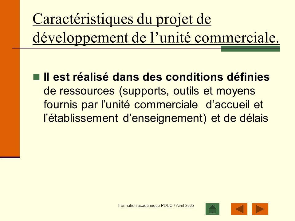 Formation académique PDUC / Avril 2005 Caractéristiques du projet de développement de lunité commerciale. Il est réalisé dans des conditions définies
