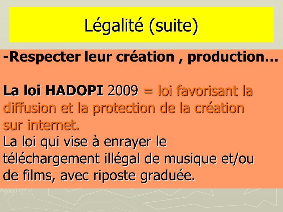 Légalité (suite) -Respecter leur création, production… La loi HADOPI 2009 = loi favorisant la diffusion et la protection de la création sur internet.