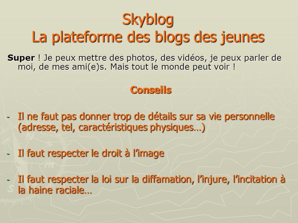 Skyblog La plateforme des blogs des jeunes Super ! Je peux mettre des photos, des vidéos, je peux parler de moi, de mes ami(e)s. Mais tout le monde pe