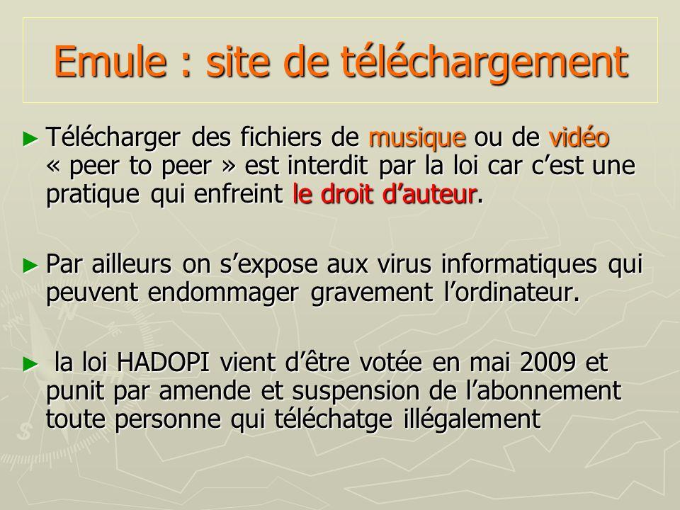 Emule : site de téléchargement Télécharger des fichiers de musique ou de vidéo « peer to peer » est interdit par la loi car cest une pratique qui enfr