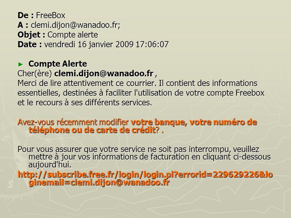 De : FreeBox A : clemi.dijon@wanadoo.fr; Objet : Compte alerte Date : vendredi 16 janvier 2009 17:06:07 Compte Alerte Compte Alerte Cher(ère) clemi.di