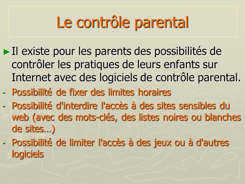 Le contrôle parental Il existe pour les parents des possibilités de contrôler les pratiques de leurs enfants sur Internet avec des logiciels de contrô