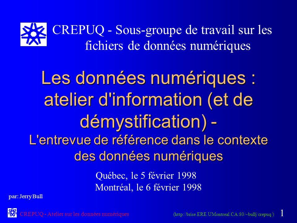 CREPUQ - Atelier sur les données numériques 1 Les données numériques : atelier d information (et de démystification) - L entrevue de référence dans le contexte des données numériques Québec, le 5 février 1998 Montréal, le 6 février 1998 CREPUQ - Sous-groupe de travail sur les fichiers de données numériques (http://brise.ERE.UMontreal.CA:80/~bullj/crepuq/) par: Jerry Bull